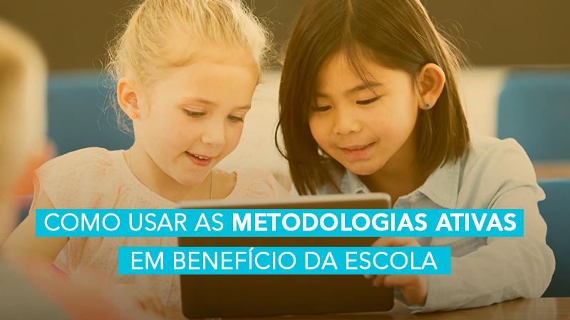 eBook Como usar as Metodologias Ativas em benefício da escola